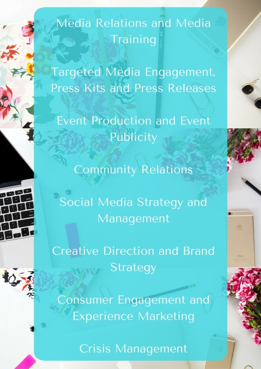 Media Relations and Media TrainingTargeted Media Engagement, Press Kits and Press ReleasesEvent Production and Event PublicityCommunity RelationsSocial Media Strategy and ManagementCreative Direction and Brand StrategyConsumer Engagement an